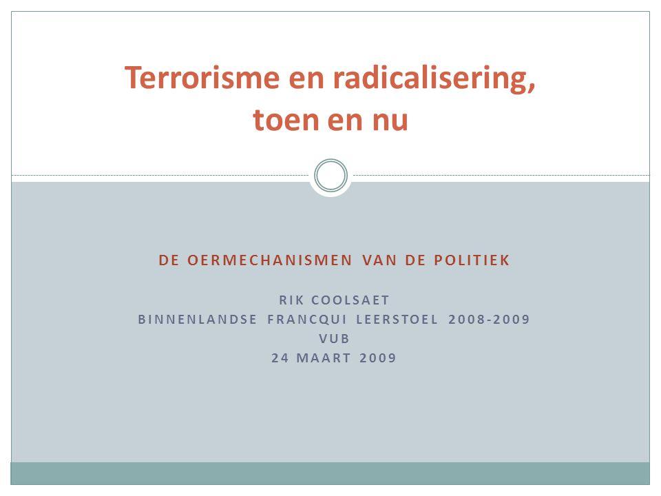 DE OERMECHANISMEN VAN DE POLITIEK RIK COOLSAET BINNENLANDSE FRANCQUI LEERSTOEL 2008-2009 VUB 24 MAART 2009 Terrorisme en radicalisering, toen en nu