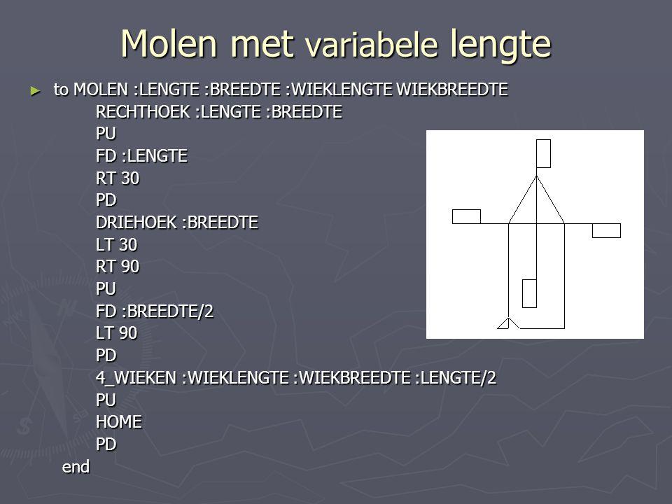 Molen met variabele lengte ► to MOLEN :LENGTE :BREEDTE :WIEKLENGTE WIEKBREEDTE RECHTHOEK :LENGTE :BREEDTE PU FD :LENGTE RT 30 PD DRIEHOEK :BREEDTE LT 30 RT 90 PU FD :BREEDTE/2 LT 90 PD 4_WIEKEN :WIEKLENGTE :WIEKBREEDTE :LENGTE/2 PUHOMEPDend