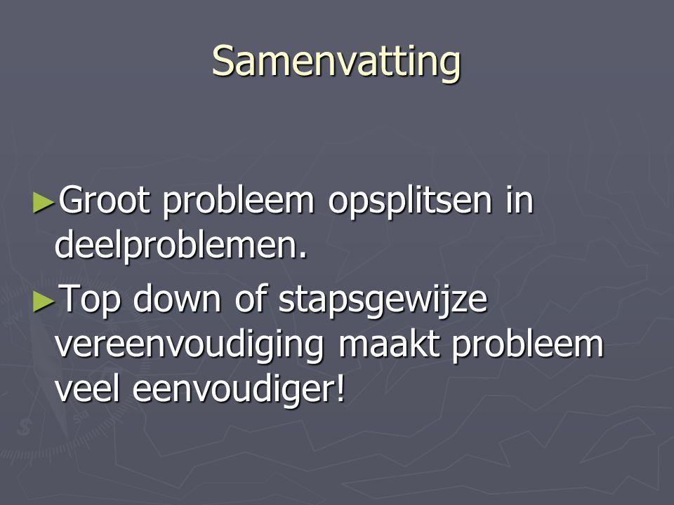 Samenvatting ► Groot probleem opsplitsen in deelproblemen. ► Top down of stapsgewijze vereenvoudiging maakt probleem veel eenvoudiger!
