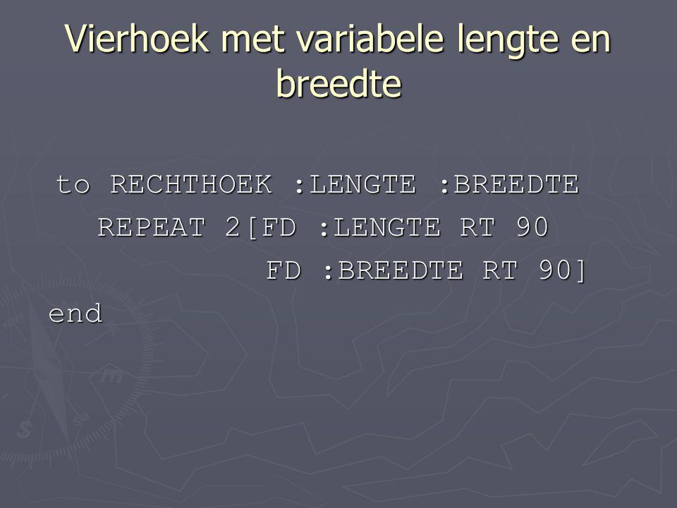 Vierhoek met variabele lengte en breedte to RECHTHOEK :LENGTE :BREEDTE REPEAT 2[FD :LENGTE RT 90 FD :BREEDTE RT 90] FD :BREEDTE RT 90] end end