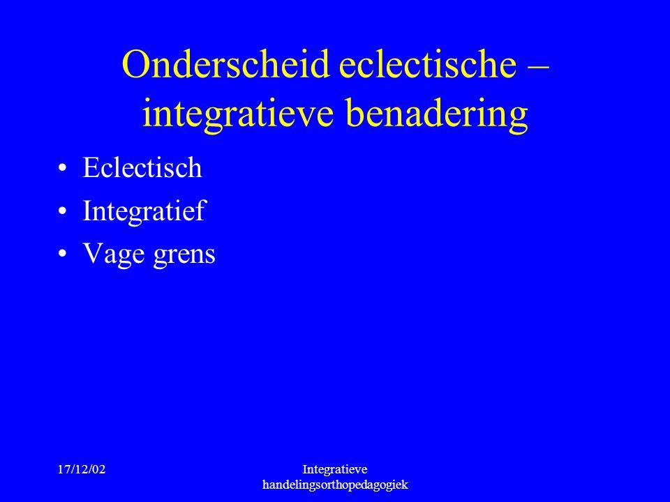 17/12/02Integratieve handelingsorthopedagogiek Onderscheid eclectische – integratieve benadering Eclectisch Integratief Vage grens