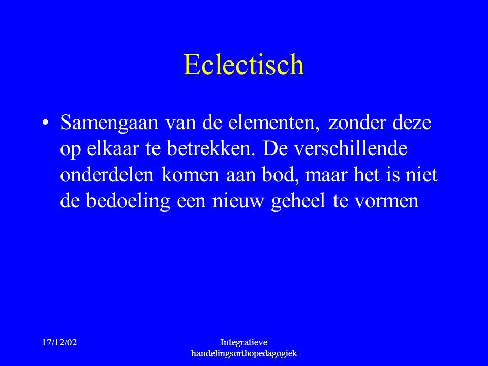 17/12/02Integratieve handelingsorthopedagogiek Eclectisch Samengaan van de elementen, zonder deze op elkaar te betrekken. De verschillende onderdelen