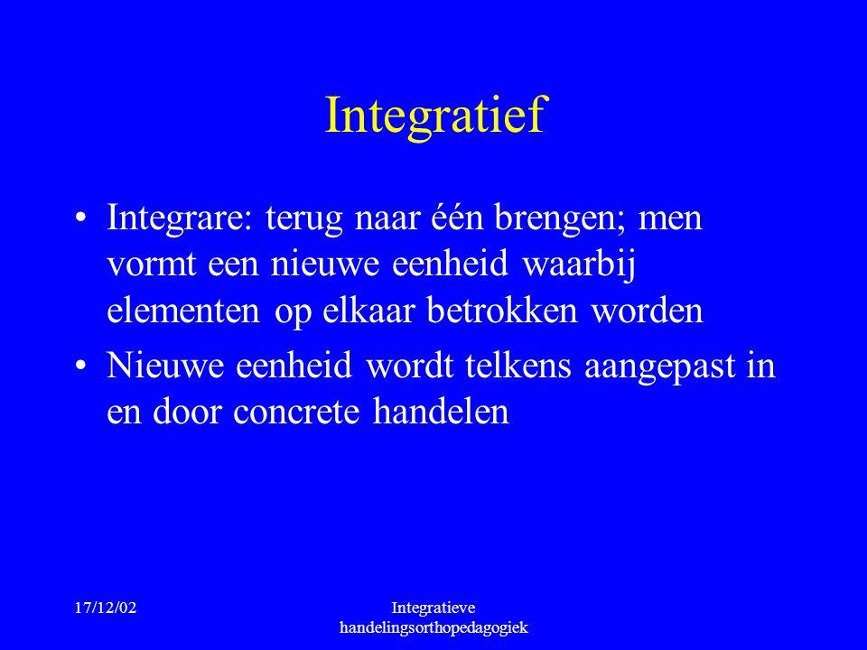 17/12/02Integratieve handelingsorthopedagogiek Integratief Integrare: terug naar één brengen; men vormt een nieuwe eenheid waarbij elementen op elkaar