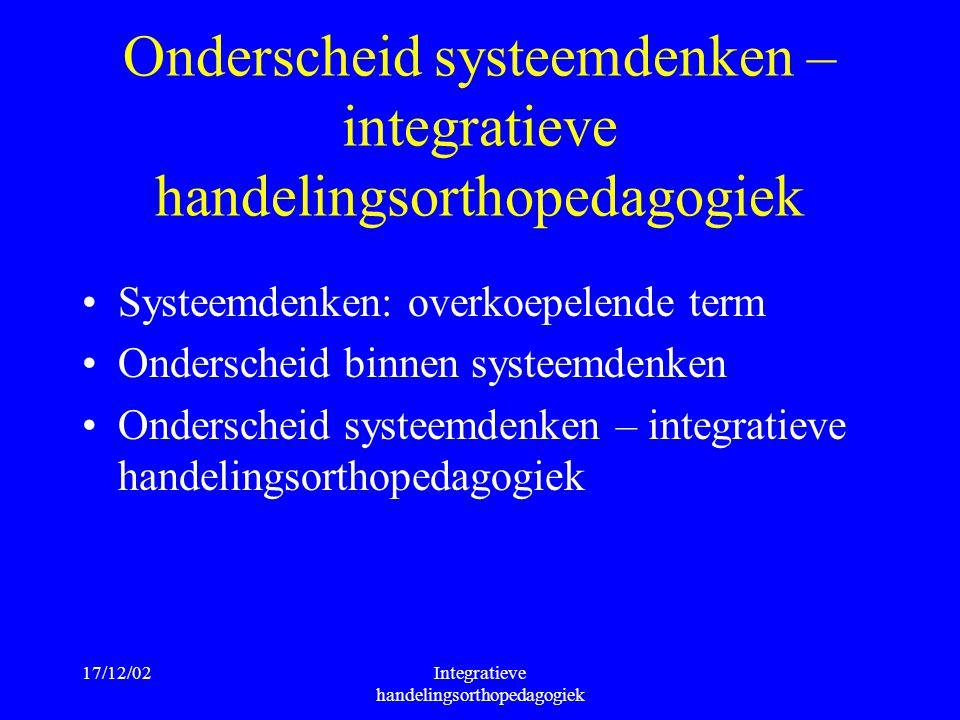 17/12/02Integratieve handelingsorthopedagogiek Onderscheid systeemdenken – integratieve handelingsorthopedagogiek Systeemdenken: overkoepelende term O