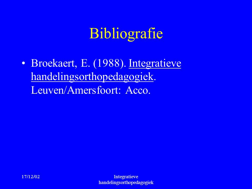 17/12/02Integratieve handelingsorthopedagogiek Bibliografie Broekaert, E. (1988). Integratieve handelingsorthopedagogiek. Leuven/Amersfoort: Acco.