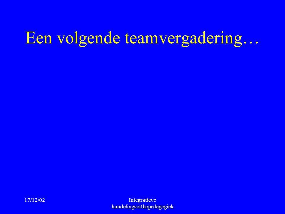 17/12/02Integratieve handelingsorthopedagogiek Een volgende teamvergadering…