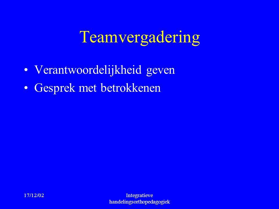 17/12/02Integratieve handelingsorthopedagogiek Teamvergadering Verantwoordelijkheid geven Gesprek met betrokkenen