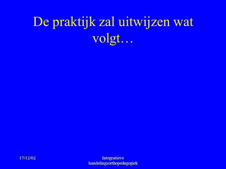 17/12/02Integratieve handelingsorthopedagogiek De praktijk zal uitwijzen wat volgt…