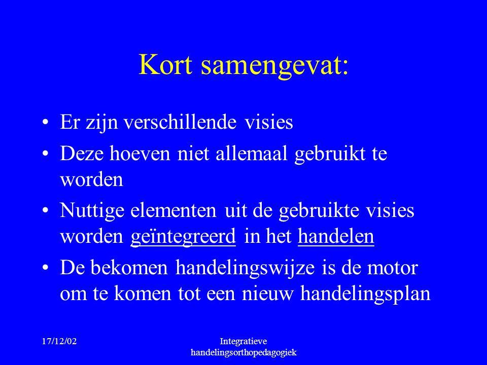 17/12/02Integratieve handelingsorthopedagogiek Kort samengevat: Er zijn verschillende visies Deze hoeven niet allemaal gebruikt te worden Nuttige elem