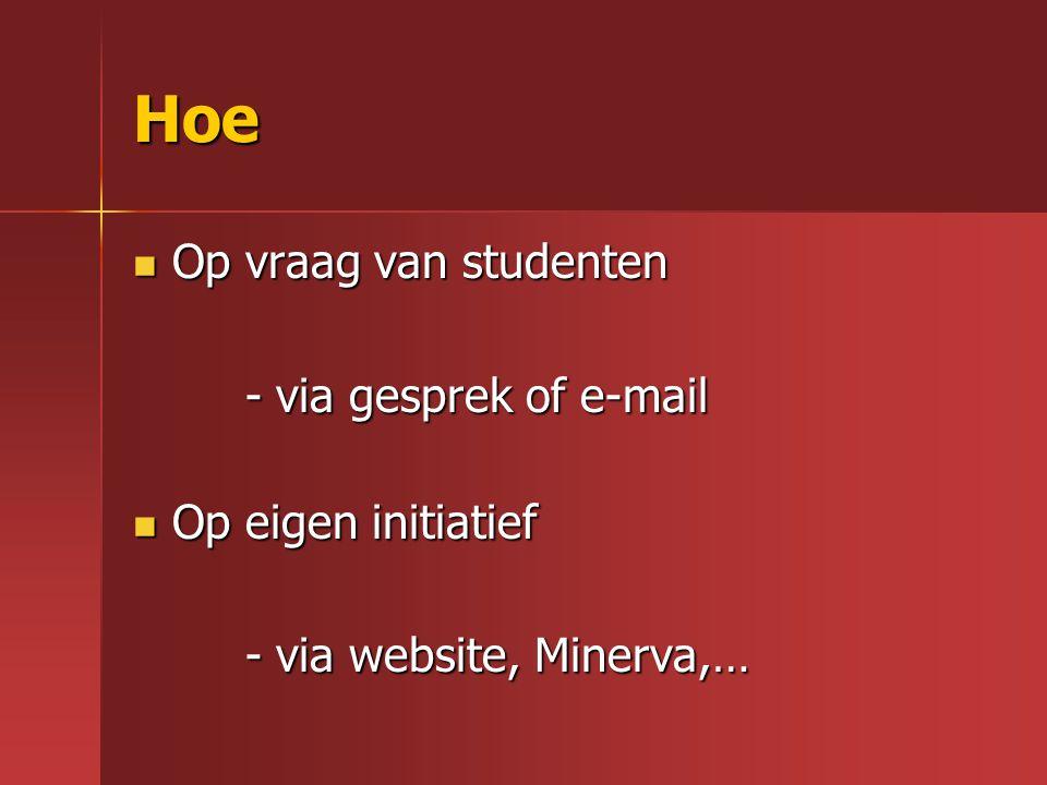 Hoe Op vraag van studenten Op vraag van studenten - via gesprek of e-mail - via gesprek of e-mail Op eigen initiatief Op eigen initiatief - via website, Minerva,… - via website, Minerva,…