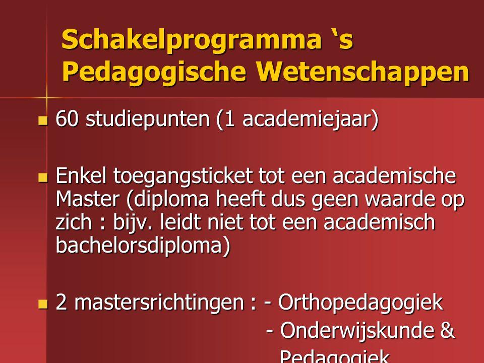 Schakelprogramma 's Pedagogische Wetenschappen 60 studiepunten (1 academiejaar) 60 studiepunten (1 academiejaar) Enkel toegangsticket tot een academis