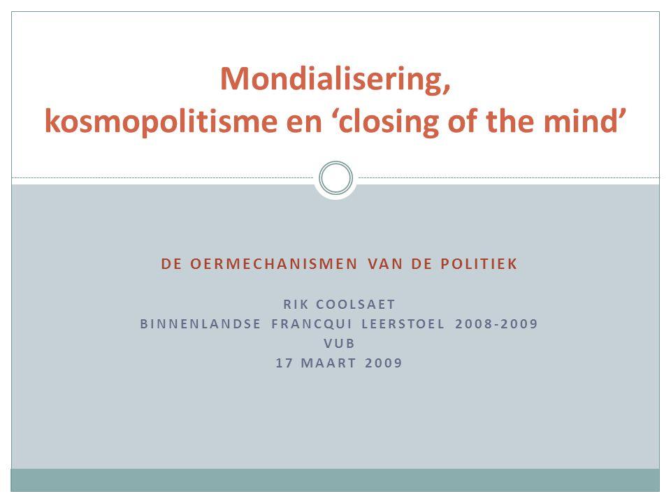 DE OERMECHANISMEN VAN DE POLITIEK RIK COOLSAET BINNENLANDSE FRANCQUI LEERSTOEL 2008-2009 VUB 17 MAART 2009 Mondialisering, kosmopolitisme en 'closing of the mind'