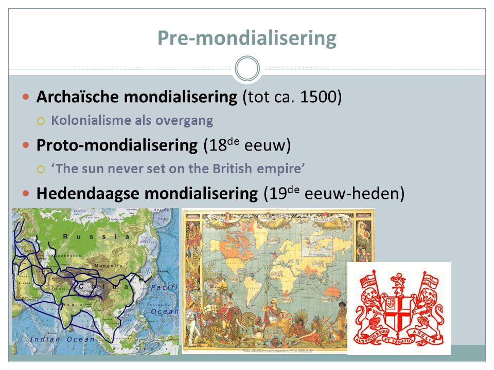 Pre-mondialisering Archaïsche mondialisering (tot ca. 1500)  Kolonialisme als overgang Proto-mondialisering (18 de eeuw)  'The sun never set on the