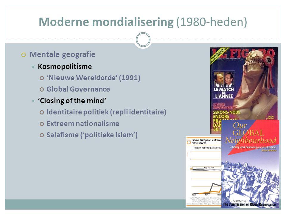 Moderne mondialisering (1980-heden)  Mentale geografie  Kosmopolitisme 'Nieuwe Wereldorde' (1991) Global Governance  'Closing of the mind' Identitaire politiek (repli identitaire) Extreem nationalisme Salafisme ('politieke Islam')