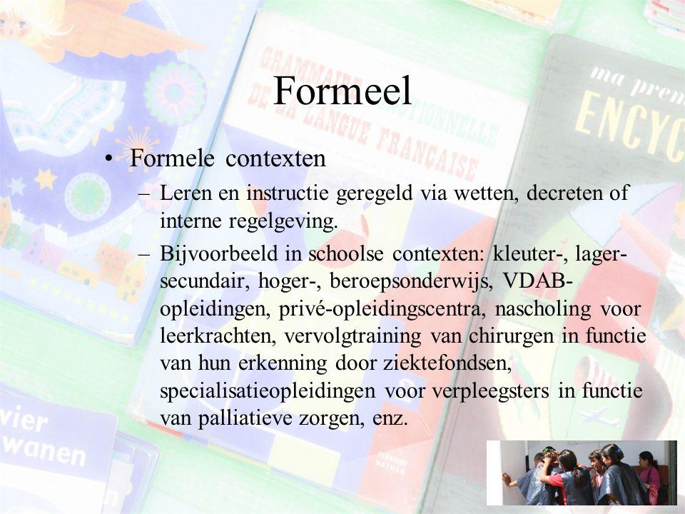 Formeel Formele contexten –Leren en instructie geregeld via wetten, decreten of interne regelgeving.