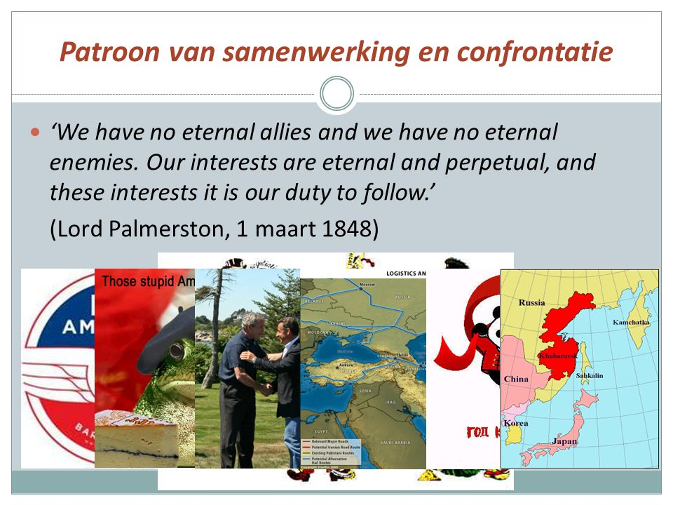 Patroon van samenwerking en confrontatie 'We have no eternal allies and we have no eternal enemies. Our interests are eternal and perpetual, and these