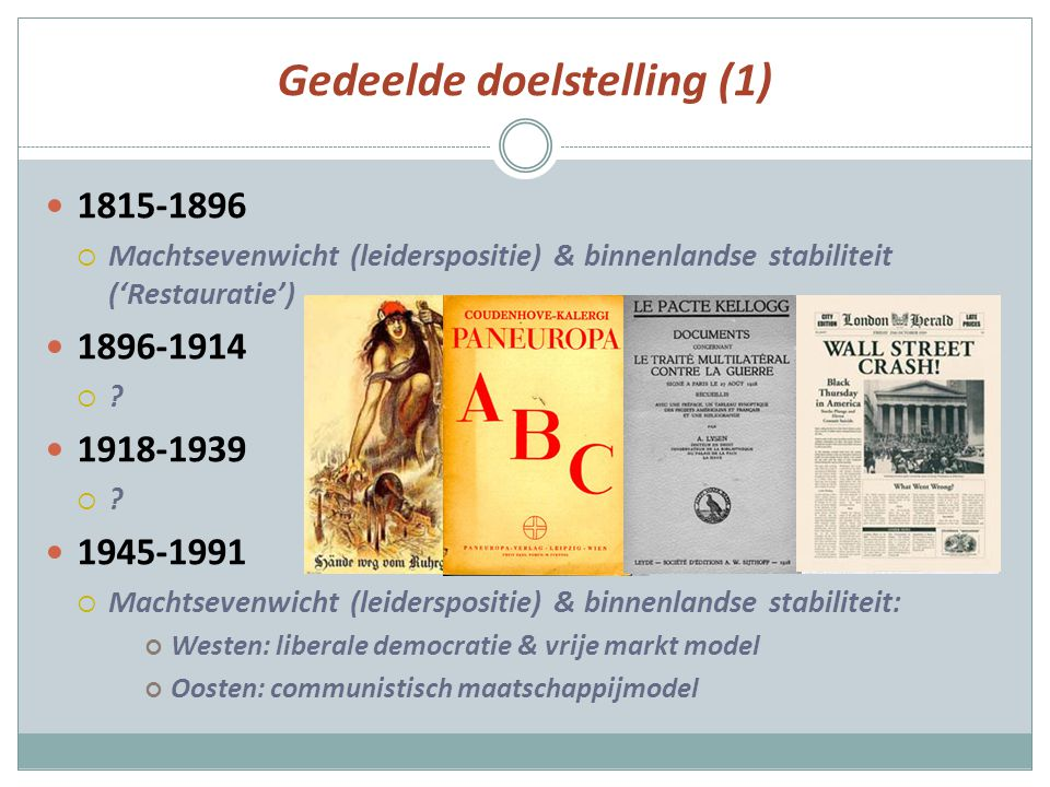 Gedeelde doelstelling (1) 1815-1896  Machtsevenwicht (leiderspositie) & binnenlandse stabiliteit ('Restauratie') 1896-1914 ?? 1918-1939 ?? 1945-1