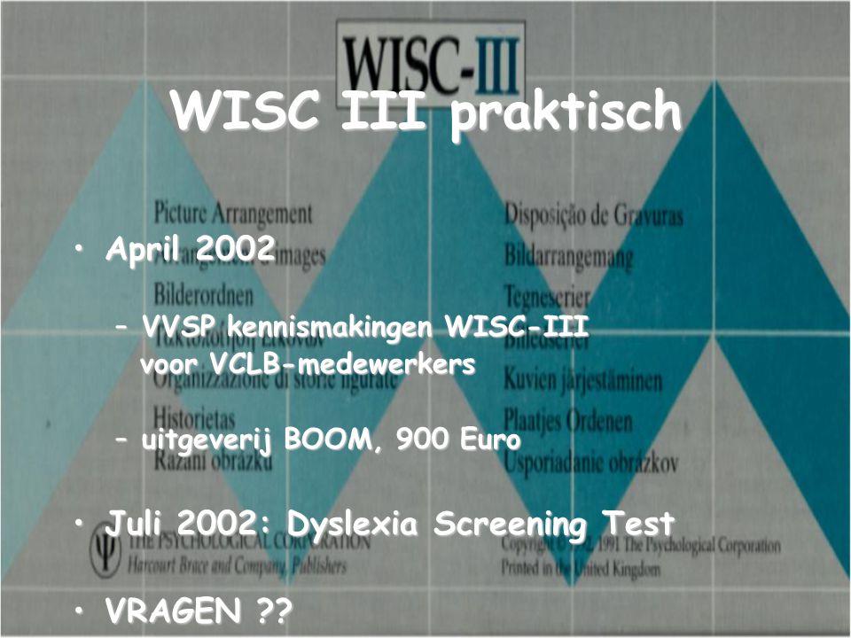 WISC III praktisch April 2002April 2002 –VVSP kennismakingen WISC-III voor VCLB-medewerkers voor VCLB-medewerkers –uitgeverij BOOM, 900 Euro Juli 2002