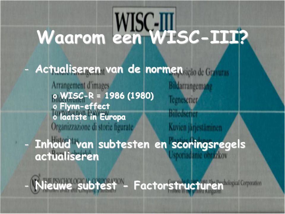 Waarom een WISC-III? -Actualiseren van de normen oWISC-R = 1986 (1980) oFlynn-effect olaatste in Europa -Inhoud van subtesten en scoringsregels actual
