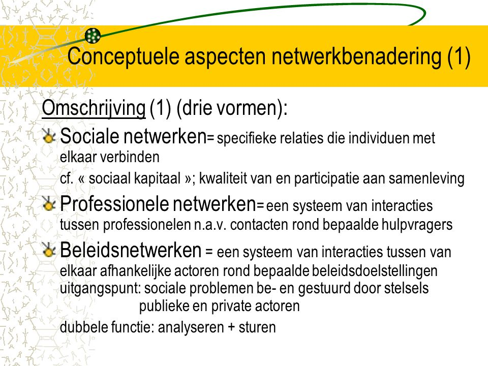 Conceptuele aspecten netwerkbenadering (2) Omschrijving (2): Horizontale verhoudingen: interacties tussen lokale actoren –bepaald en gekleurd door specifieke lokale en omgevings- omstandigheden in bepaalde gemeente, streek (contingent) –gestuurd door inhoudelijke richtlijnen + formele vereisten en gedragsregels van centrale actoren –cf.