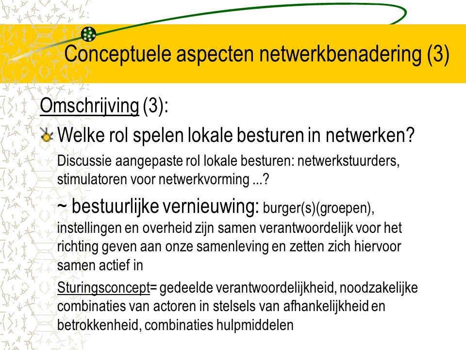 Conceptuele aspecten netwerkbenadering (4) Beleidsnetwerken op drie niveaus (1): Strategisch niveau Strategische netwerken= interacties tussen actoren gericht op het vastleggen van de prioriteiten voor besteding van de (SIF)middelen Netwerk rond beleidskader en basiskeuze –strategie: besluitvorming over beleidskaders en prioriteiten = wat, hoe, wanneer, met wie en om welke doelstellingen op welke termijn te bereiken.