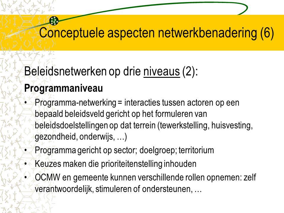 Conceptuele aspecten netwerkbenadering (7) Beleidsnetwerken op drie niveaus (3): Projectniveau Projectnetwerken= interacties tussen actoren gericht op het opzetten en implementeren van korte termijndoelen rond één bepaald beleidsobjectief