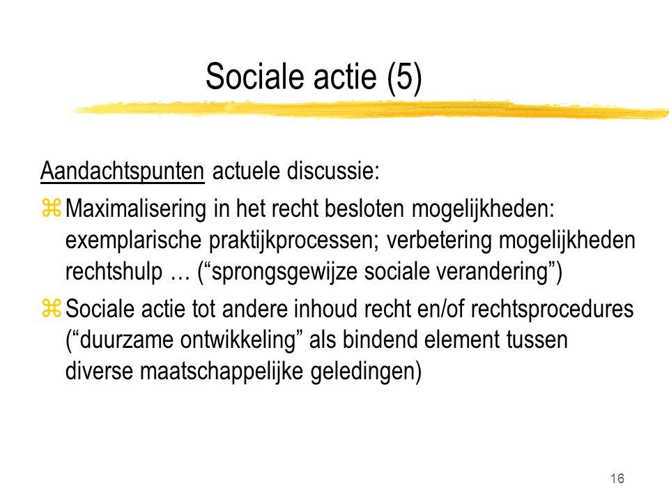 16 Sociale actie (5) Aandachtspunten actuele discussie: zMaximalisering in het recht besloten mogelijkheden: exemplarische praktijkprocessen; verbetering mogelijkheden rechtshulp … ( sprongsgewijze sociale verandering ) zSociale actie tot andere inhoud recht en/of rechtsprocedures ( duurzame ontwikkeling als bindend element tussen diverse maatschappelijke geledingen)
