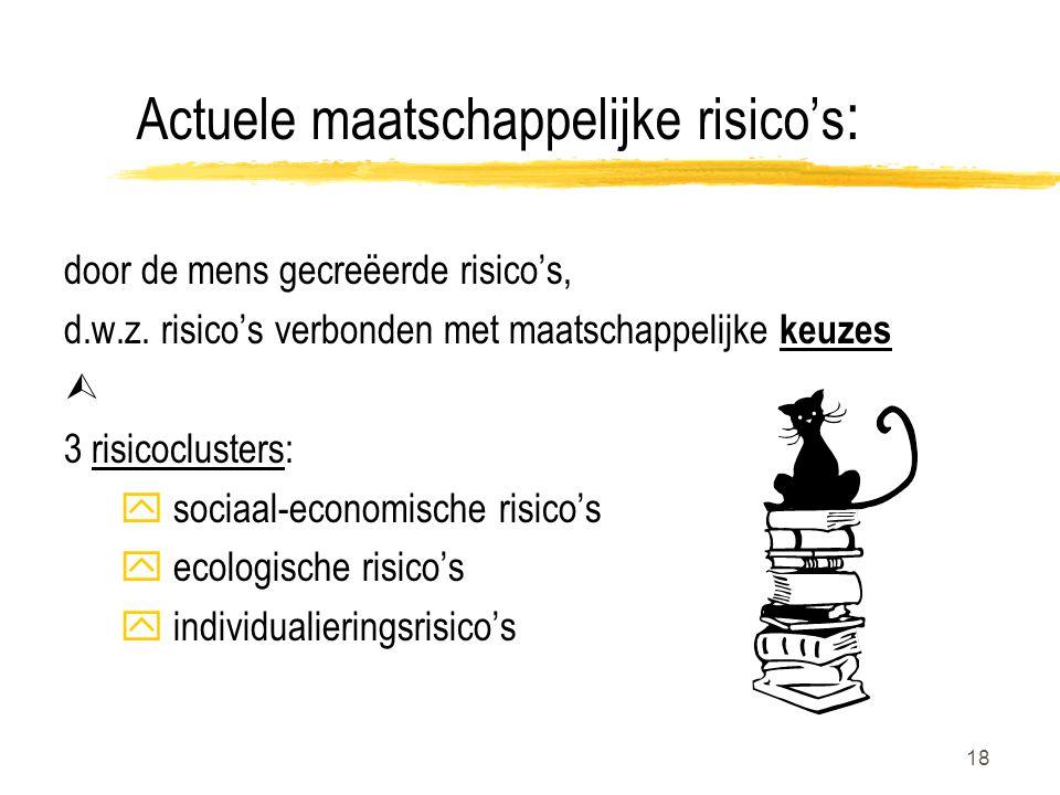 18 Actuele maatschappelijke risico's : door de mens gecreëerde risico's, d.w.z. risico's verbonden met maatschappelijke keuzes  3 risicoclusters: y s