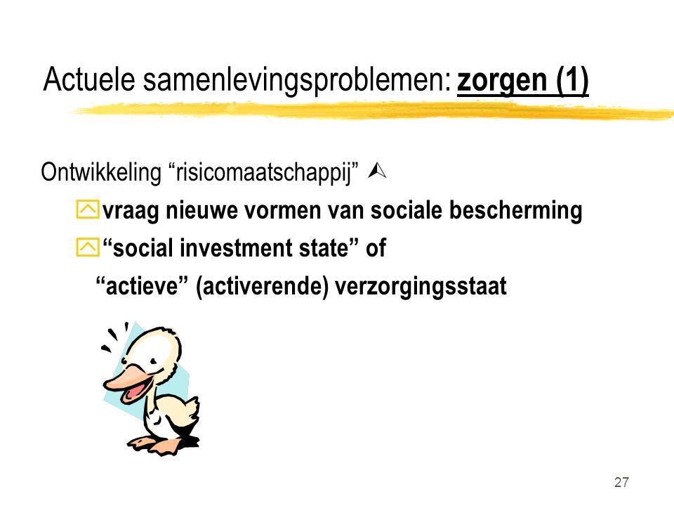 27 Actuele samenlevingsproblemen: zorgen (1) Ontwikkeling risicomaatschappij  y vraag nieuwe vormen van sociale bescherming y social investment state of actieve (activerende) verzorgingsstaat