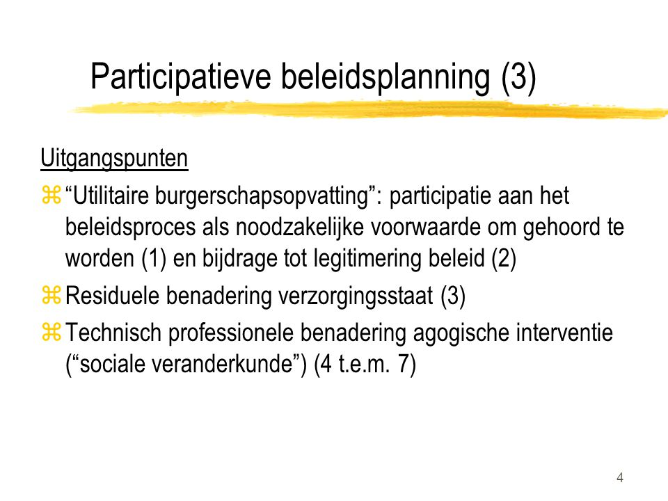 4 Participatieve beleidsplanning (3) Uitgangspunten z Utilitaire burgerschapsopvatting : participatie aan het beleidsproces als noodzakelijke voorwaarde om gehoord te worden (1) en bijdrage tot legitimering beleid (2) zResiduele benadering verzorgingsstaat (3) zTechnisch professionele benadering agogische interventie ( sociale veranderkunde ) (4 t.e.m.