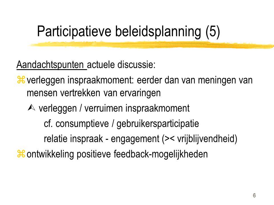 6 Participatieve beleidsplanning (5) Aandachtspunten actuele discussie: zverleggen inspraakmoment: eerder dan van meningen van mensen vertrekken van ervaringen  verleggen / verruimen inspraakmoment cf.