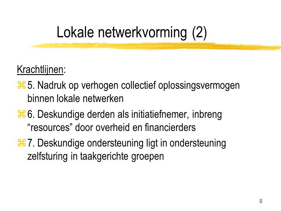 8 Lokale netwerkvorming (2) Krachtlijnen: z5. Nadruk op verhogen collectief oplossingsvermogen binnen lokale netwerken z6. Deskundige derden als initi