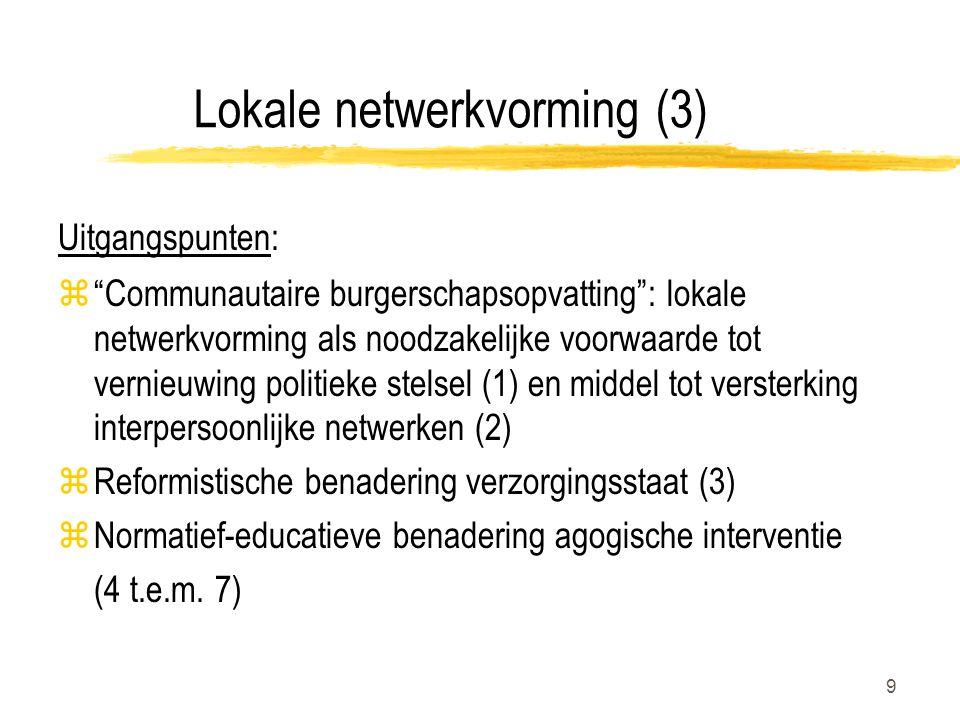 9 Lokale netwerkvorming (3) Uitgangspunten: z Communautaire burgerschapsopvatting : lokale netwerkvorming als noodzakelijke voorwaarde tot vernieuwing politieke stelsel (1) en middel tot versterking interpersoonlijke netwerken (2) zReformistische benadering verzorgingsstaat (3) zNormatief-educatieve benadering agogische interventie (4 t.e.m.
