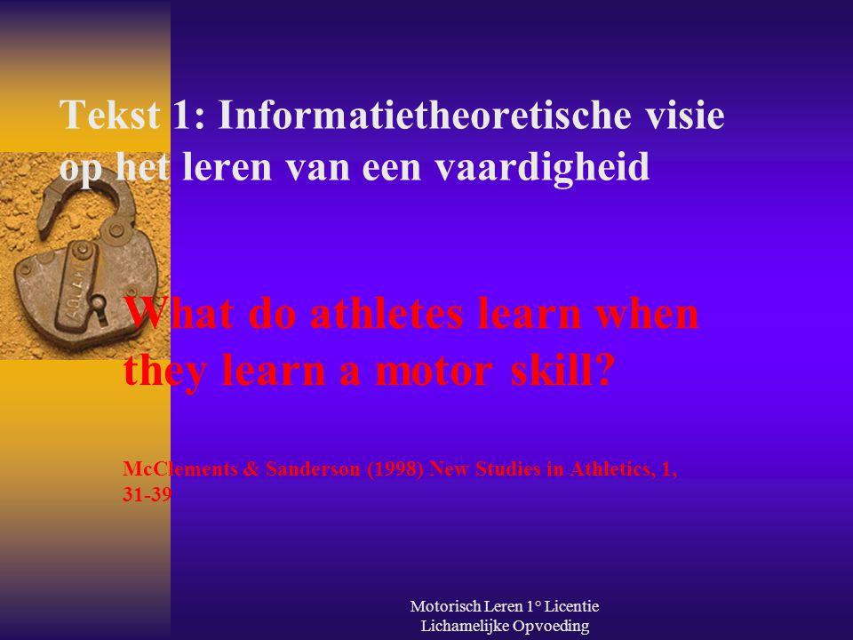 Motorisch Leren 1° Licentie Lichamelijke Opvoeding Tekst 1: Informatietheoretische visie op het leren van een vaardigheid What do athletes learn when