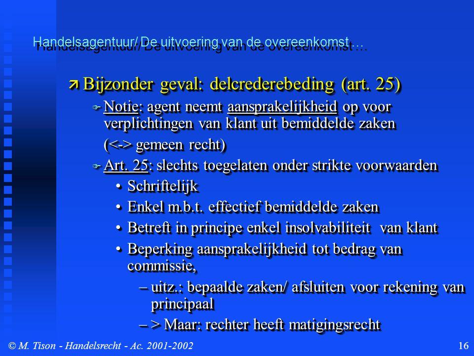 © M. Tison- Handelsrecht - Ac. 2001-200216  Bijzonder geval: delcrederebeding (art. 25)  Notie: agent neemt aansprakelijkheid op voor verplichtingen