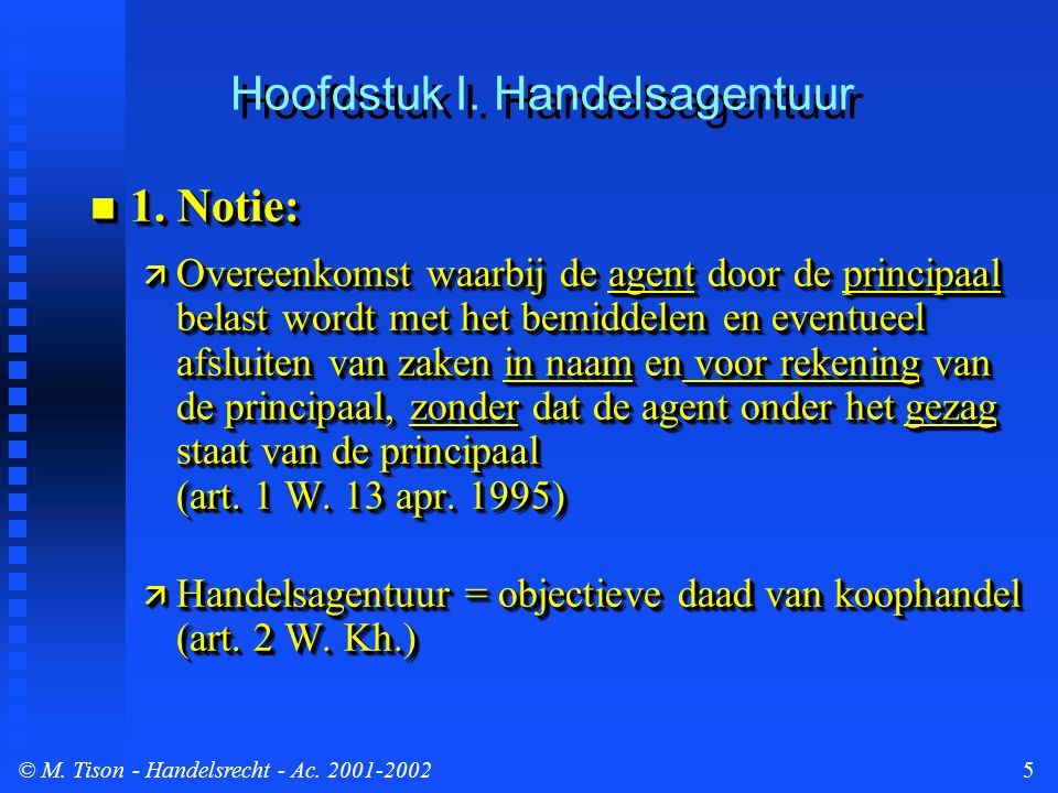© M. Tison- Handelsrecht - Ac. 2001-20025 Hoofdstuk I. Handelsagentuur 1. Notie: 1. Notie:  Overeenkomst waarbij de agent door de principaal belast w