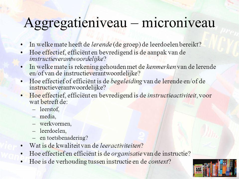 Aggregatieniveau – microniveau In welke mate heeft de lerende (de groep) de leerdoelen bereikt? Hoe effectief, efficiënt en bevredigend is de aanpak v