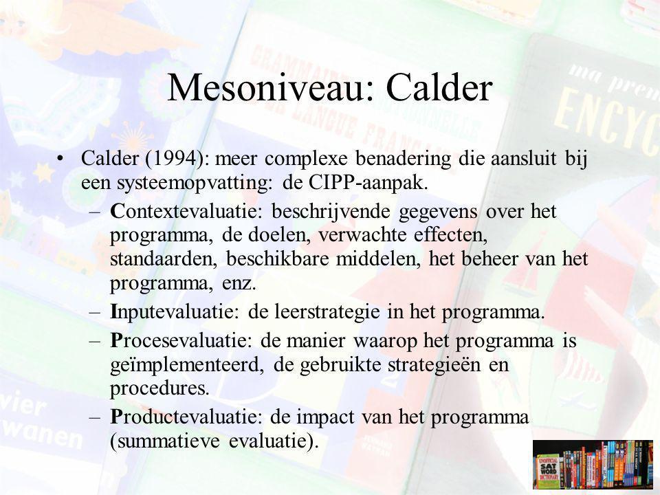 Mesoniveau: Calder Calder (1994): meer complexe benadering die aansluit bij een systeemopvatting: de CIPP-aanpak. –Contextevaluatie: beschrijvende geg