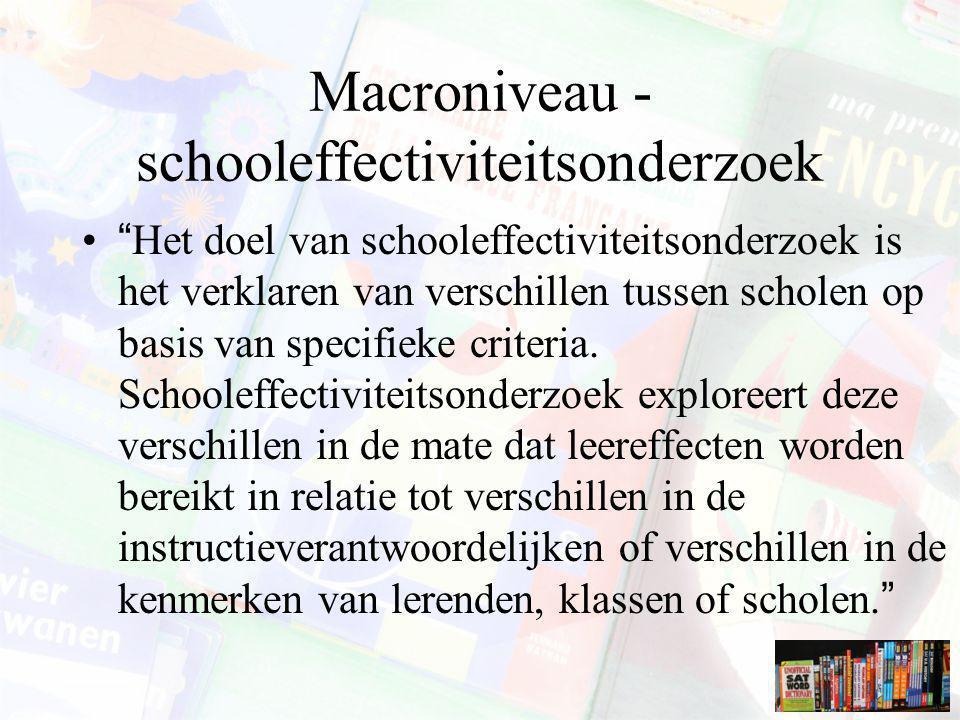 """Macroniveau - schooleffectiviteitsonderzoek """"Het doel van schooleffectiviteitsonderzoek is het verklaren van verschillen tussen scholen op basis van s"""