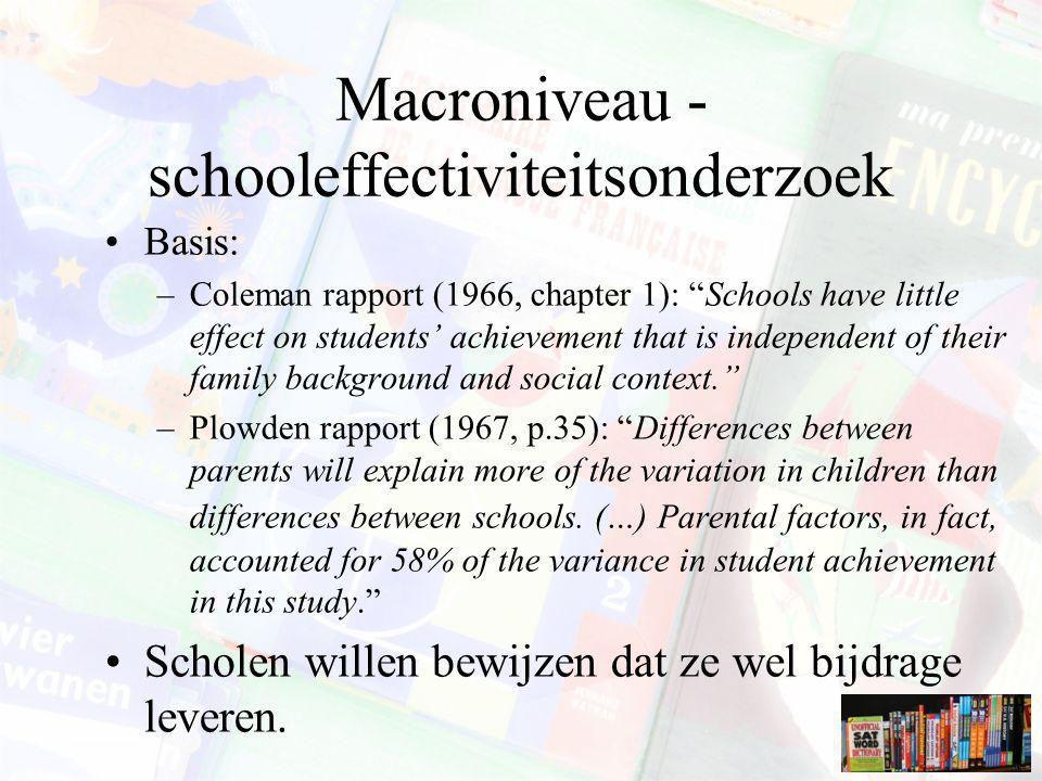 Macroniveau - schooleffectiviteitsonderzoek Basis: –Coleman rapport (1966, chapter 1): Schools have little effect on students' achievement that is independent of their family background and social context. –Plowden rapport (1967, p.35): Differences between parents will explain more of the variation in children than differences between schools.