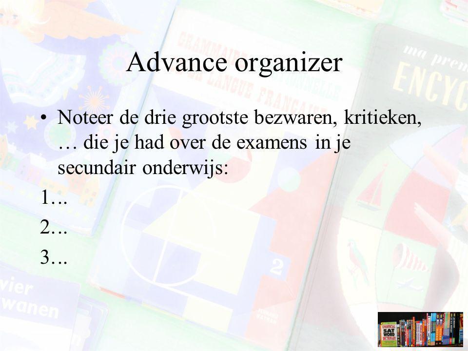 Advance organizer Noteer de drie grootste bezwaren, kritieken, … die je had over de examens in je secundair onderwijs: 1... 2... 3...