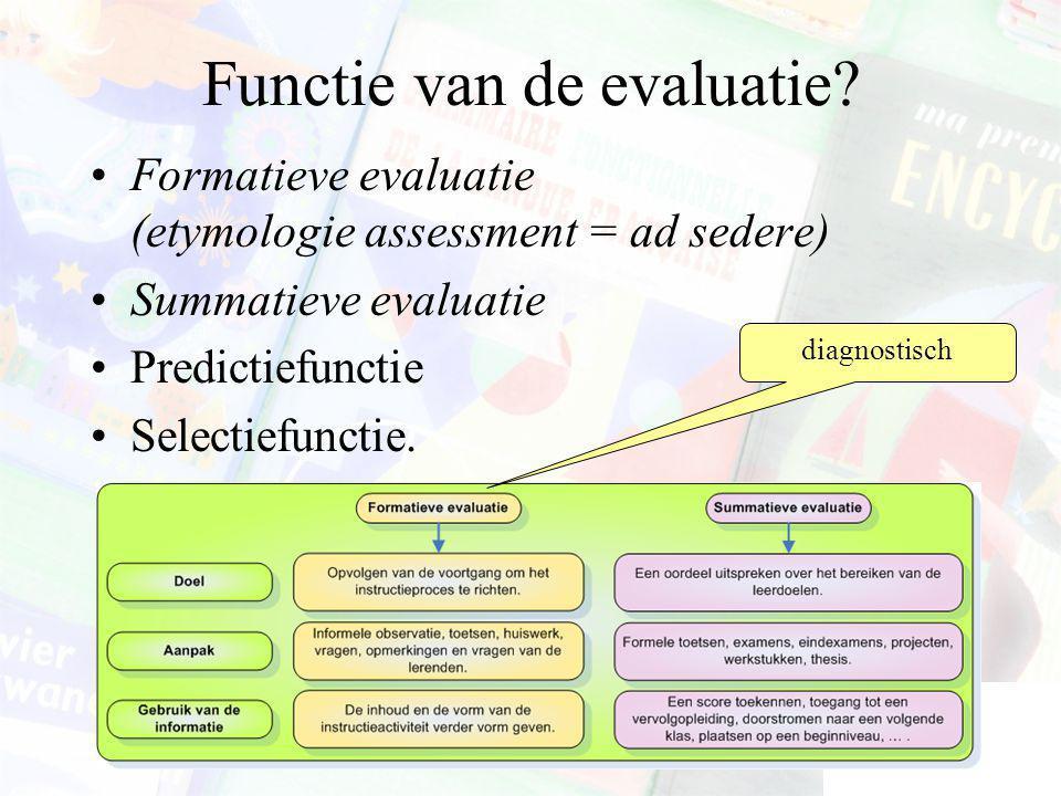 Functie van de evaluatie? Formatieve evaluatie (etymologie assessment = ad sedere) Summatieve evaluatie Predictiefunctie Selectiefunctie. diagnostisch