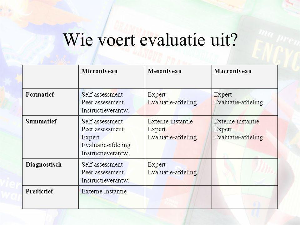 Wie voert evaluatie uit? MicroniveauMesoniveauMacroniveau FormatiefSelf assessment Peer assessment Instructieverantw. Expert Evaluatie-afdeling Expert