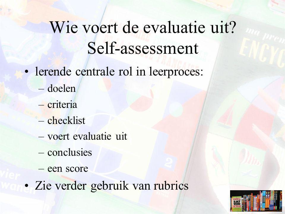 Wie voert de evaluatie uit? Self-assessment lerende centrale rol in leerproces: –doelen –criteria –checklist –voert evaluatie uit –conclusies –een sco