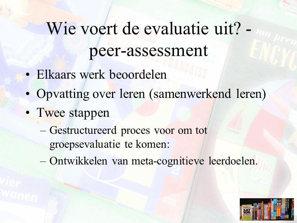 Wie voert de evaluatie uit? - peer-assessment Elkaars werk beoordelen Opvatting over leren (samenwerkend leren) Twee stappen –Gestructureerd proces vo