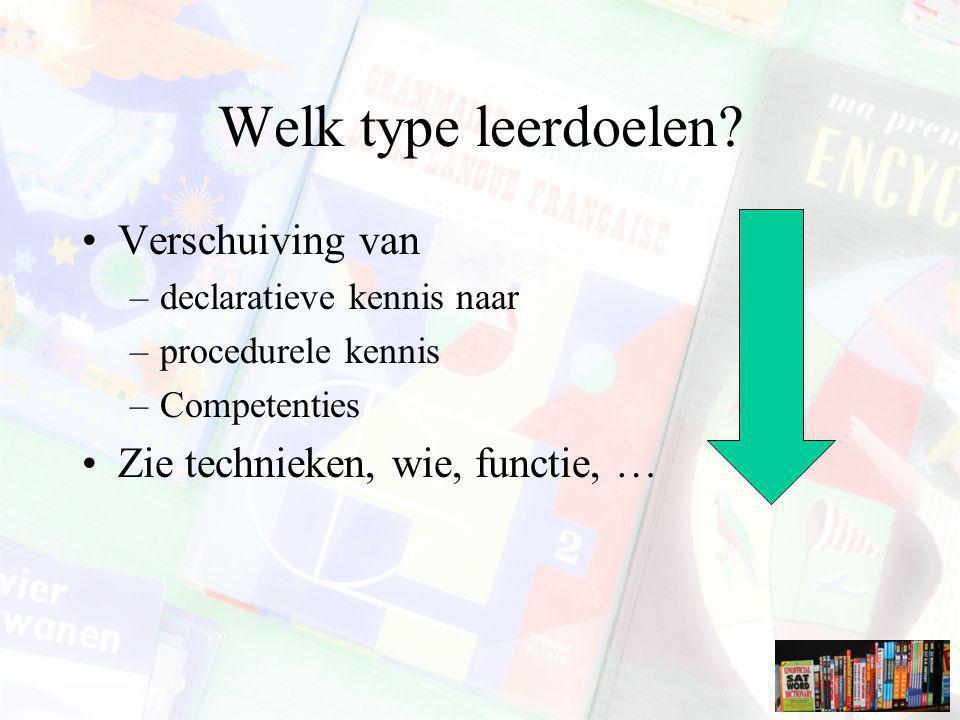 Welk type leerdoelen? Verschuiving van –declaratieve kennis naar –procedurele kennis –Competenties Zie technieken, wie, functie, …