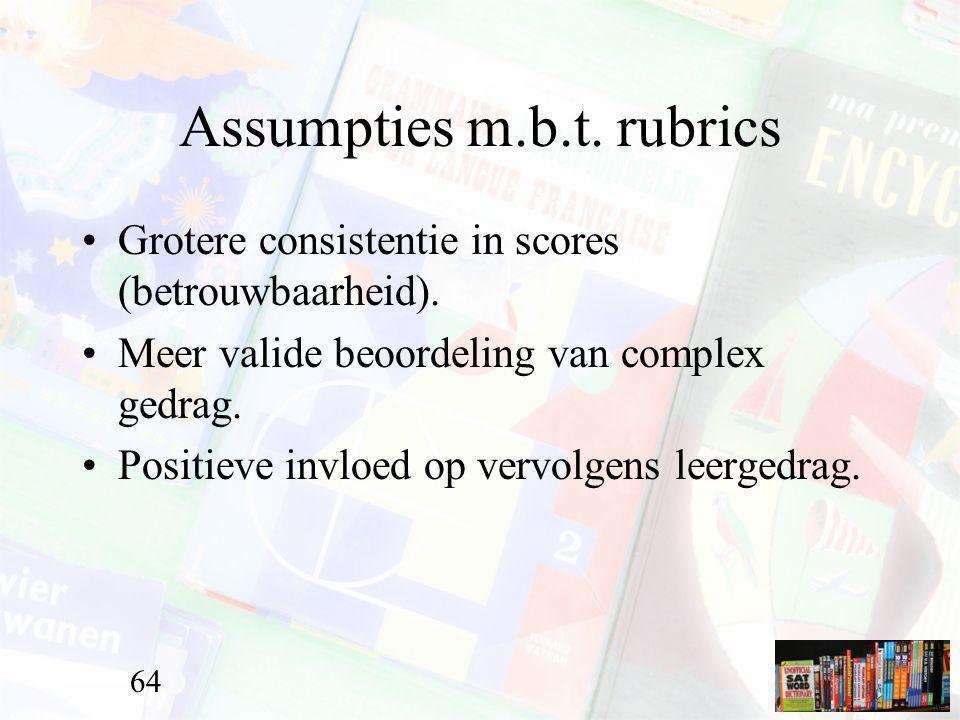 Assumpties m.b.t. rubrics Grotere consistentie in scores (betrouwbaarheid). Meer valide beoordeling van complex gedrag. Positieve invloed op vervolgen