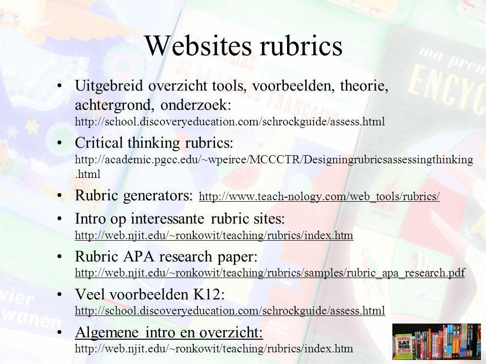 Websites rubrics Uitgebreid overzicht tools, voorbeelden, theorie, achtergrond, onderzoek: http://school.discoveryeducation.com/schrockguide/assess.html Critical thinking rubrics: http://academic.pgcc.edu/~wpeirce/MCCCTR/Designingrubricsassessingthinking.html Rubric generators: http://www.teach-nology.com/web_tools/rubrics/ Intro op interessante rubric sites: http://web.njit.edu/~ronkowit/teaching/rubrics/index.htm Rubric APA research paper: http://web.njit.edu/~ronkowit/teaching/rubrics/samples/rubric_apa_research.pdf Veel voorbeelden K12: http://school.discoveryeducation.com/schrockguide/assess.html Algemene intro en overzicht: http://web.njit.edu/~ronkowit/teaching/rubrics/index.htm