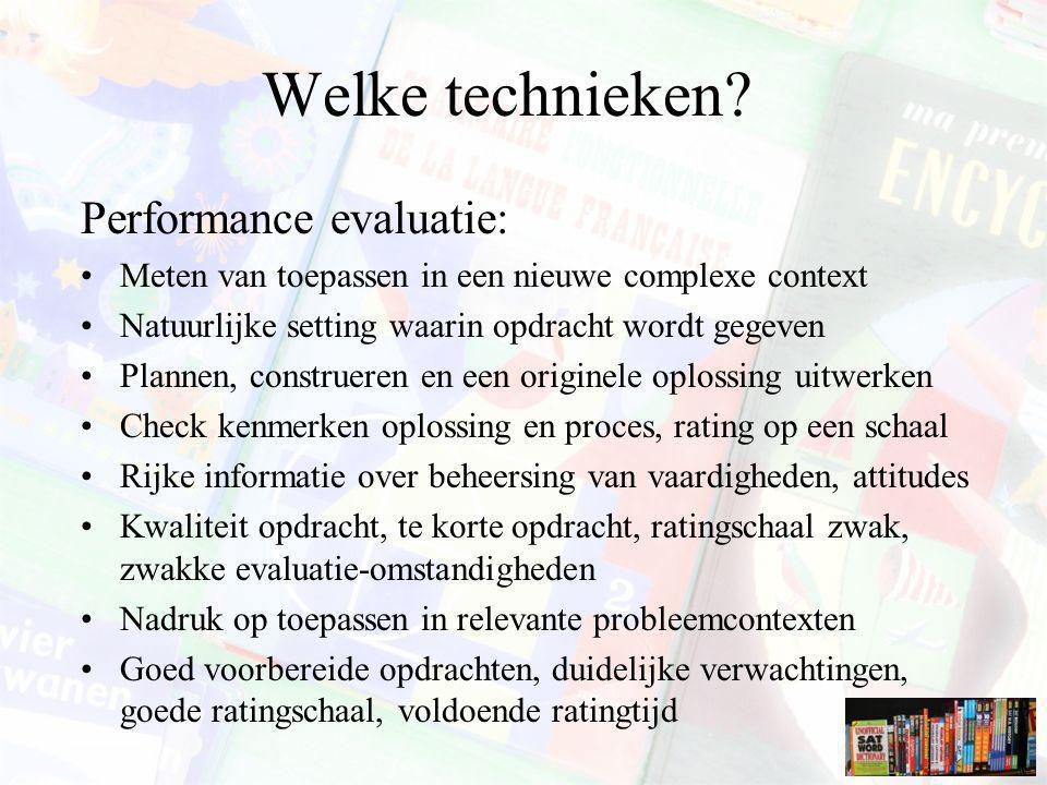 Welke technieken? Performance evaluatie: Meten van toepassen in een nieuwe complexe context Natuurlijke setting waarin opdracht wordt gegeven Plannen,
