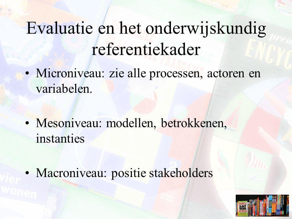 Evaluatie en het onderwijskundig referentiekader Microniveau: zie alle processen, actoren en variabelen. Mesoniveau: modellen, betrokkenen, instanties